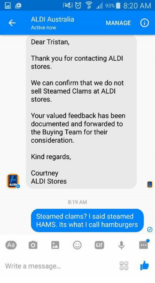 Steamed Hams: 93% 8:20 AM  ALDI Australia  MANAGE  (i  Active now  Dear Tristan,  Thank you for contacting ALDI  stores.  We can confirm that we do not  sell Steamed Clams at ALDI  stores.  Your valued feedback has been  documented and forwarded to  the Buying Team for their  consideration.  Kind regards  Courtney  ALDI Stores  ALD  8:19 AM  Steamed clams? I said steamed  HAMS. Its what I call hamburgers  33  Write a message...