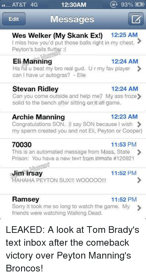 Archie Manning: 93%  AT&T 4G  12:30AM  Messages  Edit  Wes Welker (My Skank Ex!) 12:25 AM  I miss how you'd put those balls right in my chest.  Peyton's balls flutter  Eli Manning  12:24 AM  Ha ha u beat my bro real gud. U r my fav player  can have ur autogras? Elie  Stevan Ridley  12:24 AM  Can you come outside and help me? My ass froze  solid to the bench after sitting on it all game.  12:23 AM  Archie Manning  Congratulations SON  (I say SON because I wish  my sperm created you and not Eli, Peyton or Cooper)  70030  11:53 PM  This is an automated message from Mass. State  Prison: You have a new text from inmate #120921  Jim Irsay  11:52 PM  HAHAHA PEYTON SUX!!! wooooo  Ramsey  11:52 PM  Sorry it took me so long to watch the game. My  friends were watching Walking Dead. LEAKED: A look at Tom Brady's text inbox after the comeback victory over Peyton Manning's Broncos!