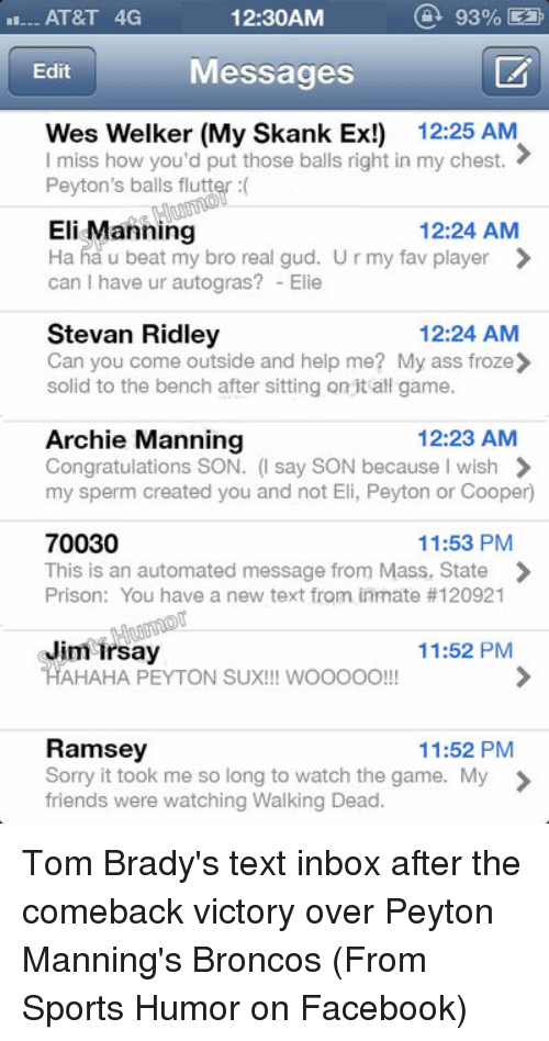 Archie Manning: 93%  AT&T 4G  12:30AM  Messages  Edit  Wes Welker (My Skank Ex!) 12:25 AM  I miss how you'd put those balls right in my chest.  Peyton's balls flutter  12:24 AM  Eli Manning  Ha ha u beat my bro real gud. U r my fav player  can I have ur autogras? Elie  Stevan Ridley  12:24 AM  Can you come outside and help me? My ass froze  solid to the bench after sitting on it all game.  12:23 AM  Archie Manning  Congratulations SON  (I say SON because I wish  my sperm created you and not Eli, Peyton or Cooper  70030  11:53 PM  This is an automated message from Mass. State  Prison: You have a new text from inmate #120921  Jim irsay  11:52 PM  HAHAHA PEYTON SUX!!! wooooo  Ramsey  11:52 PM  Sorry it took me so long to watch the game. My  friends were watching Walking Dead. Tom Brady's text inbox after the comeback victory over Peyton Manning's Broncos (From Sports Humor on Facebook)