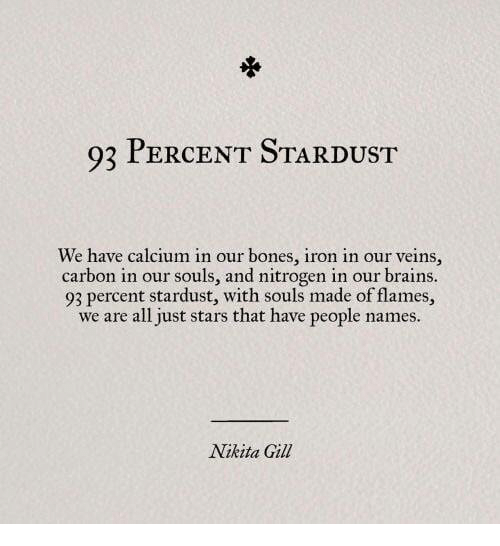 nitrogen: 93 PERCENT STARDUST  We have calcium in our bones, iron in our veins,  carbon in our souls, and nitrogen in our brains  93 percent stardust, with souls made of flames,  we are all just stars that have people names.  Nikita Gill