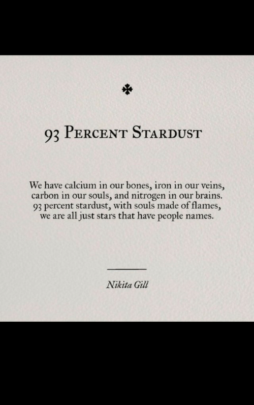 brains: 93 PERCENT STARDUST  We have calcium in our bones, iron in our veins,  carbon in our souls, and nitrogen in our brains.  93 percent stardust, with souls made of flames,  we are all just stars that have people name:s.  Nikita Gill