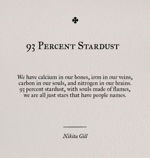 brains: 93 PERCENT STARDUST  We have calcium in our bones, iron in our veins,  carbon in our souls, and nitrogen in our brains.  93 percent stardust, with souls made of flames,  we are all just stars that have people names.  Nikita Gill