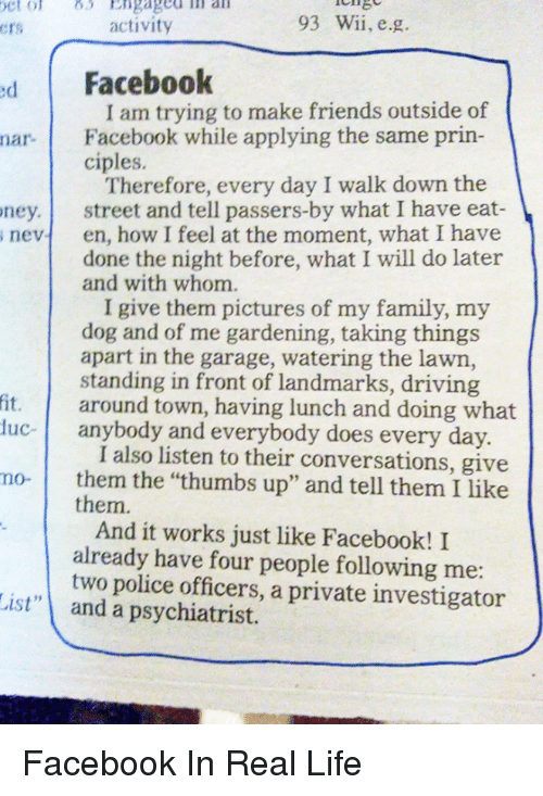"""thumb ups: 93 Wii, e.g.  activity  Crs  d Facebook  I am trying to make friends outside of  nar. Facebook while applying the same prin-  ciples.  Therefore, every day I walk down the  ney. street and tell passers-by what I have eat  s nevt en, how I feel at the moment, what I have  done the night before, what I will do later  and with whom.  I give them pictures of my family, my  dog and of me gardening, taking things  apart in the garage, watering the lawn,  standing in front of landmarks, driving  fit. around town, having lunch and doing what  uc- anybody and everybody does every day  I also listen to their conversations, give  mo- them the """"thumbs up"""" and tell them I like  them.  And it works just like Facebook! I  already have four people following me  two police officers, a private investigator  List"""" and a psychiatrist. Facebook In Real Life"""
