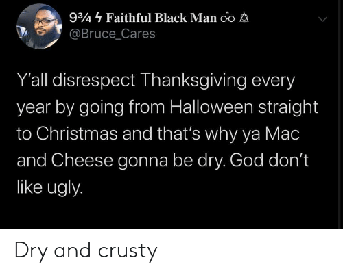 mac: 934 Faithful Black Man oo A  @Bruce_Cares  Y'all disrespect Thanksgiving every  year by going from Halloween straight  to Christmas and that's why ya Mac  and Cheese gonna be dry. God don't  like ugly. Dry and crusty