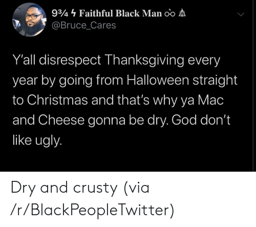 mac: 934 Faithful Black Man oo A  @Bruce_Cares  Y'all disrespect Thanksgiving every  year by going from Halloween straight  to Christmas and that's why ya Mac  and Cheese gonna be dry. God don't  like ugly. Dry and crusty (via /r/BlackPeopleTwitter)