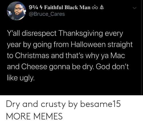 mac: 934 Faithful Black Man oo A  @Bruce_Cares  Y'all disrespect Thanksgiving every  year by going from Halloween straight  to Christmas and that's why ya Mac  and Cheese gonna be dry. God don't  like ugly. Dry and crusty by besame15 MORE MEMES