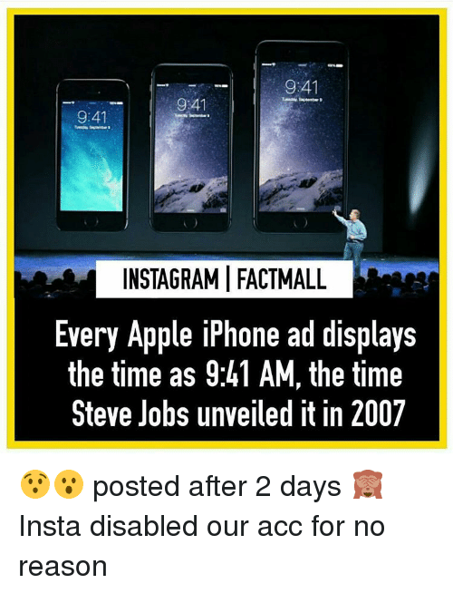unveiling: 9341  9:41  a A  INSTAGRAMI FACTMALL  es  Every Apple iPhone ad displays  the time as 9:41 AM, the time  Steve Jobs unveiled it in 2007 😯😮 posted after 2 days 🙈 Insta disabled our acc for no reason