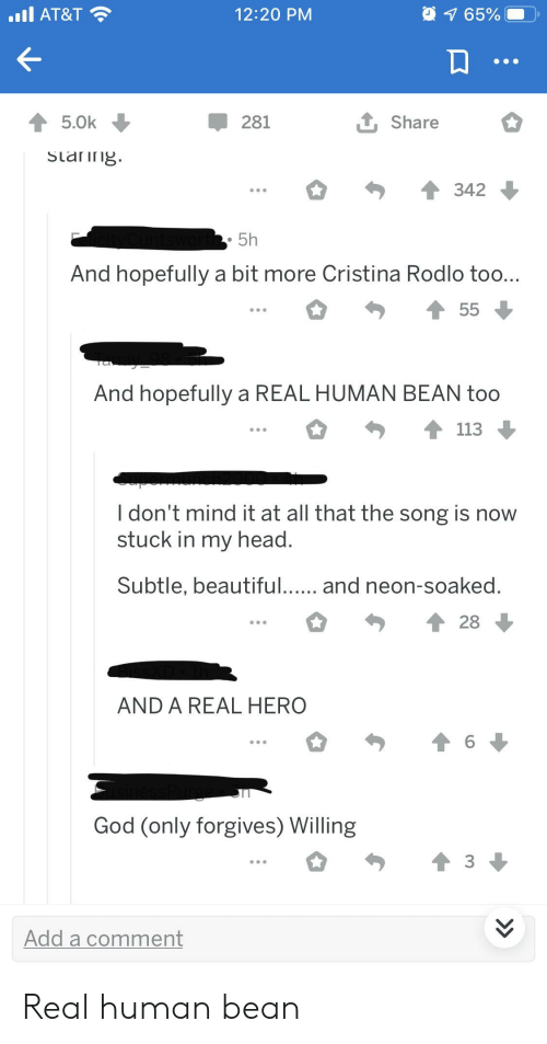 A Real Human Bean: 94 65%  AT&T  12:20 PM  t Share  5.0k  281  Slanng.  342  5h  And hopefully a bit more Cristina Rodlo too...  55  And hopefully a REAL HUMAN BEAN too  113  I don't mind it at all that the song is now  stuck in my head.  Subtle, beautiful...  and neon-soaked.  28  AND A REAL HERO  6  God (only forgives) Willing  3  Add a comment  > Real human bean