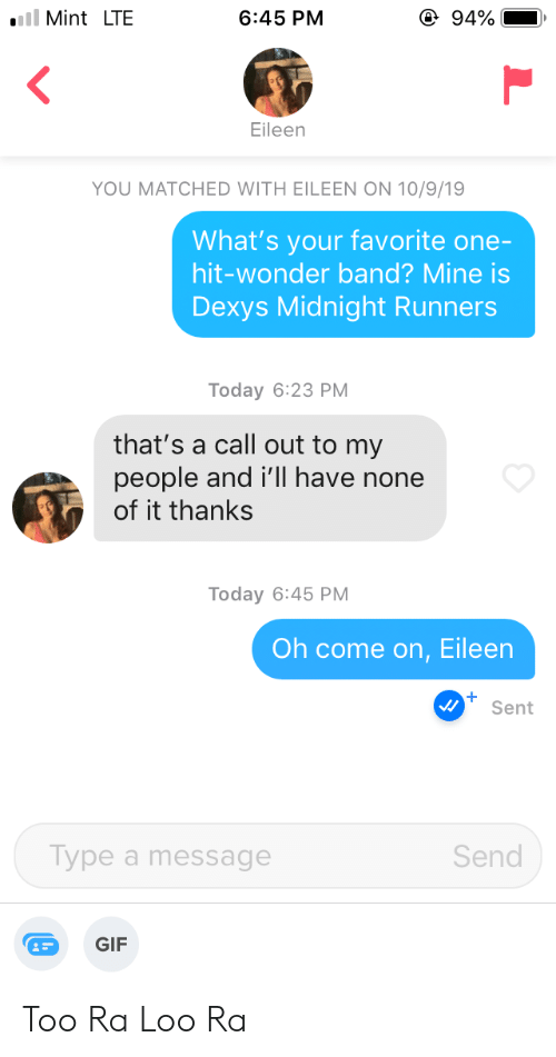 come on eileen: @ 94%  iil Mint LTE  6:45 PM  Eileen  YOU MATCHED WITH EILEEN ON 10/9/19  What's your favorite one-  hit-wonder band? Mine is  Dexys Midnight Runners  Today 6:23 PM  that's a call out to my  people and i'll have none  of it thanks  Today 6:45 PM  Oh come on, Eileen  Sent  Туре a message  Send  GIF Too Ra Loo Ra