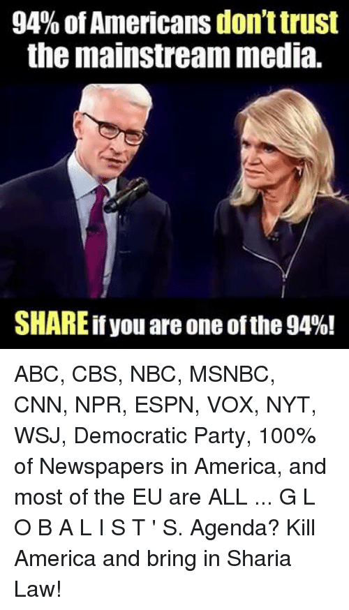 Memes, Democratic Party, and Msnbc: 94% of Americans donttrust  the mainstream media.  SHAREif you are one of the 94%! ABC, CBS, NBC, MSNBC, CNN, NPR, ESPN, VOX, NYT, WSJ, Democratic Party, 100% of Newspapers in America, and most of the EU are ALL ... G L O B A L I S T ' S. Agenda? Kill America and bring in Sharia Law!