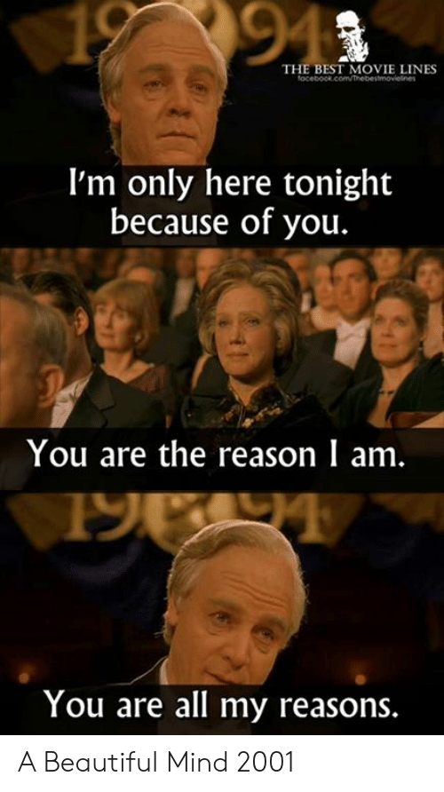 movie lines: 94  THE BEST MOVIE LINES  I'm only here tonight  because of you.  You are the reason I am.  You are all my reasons A Beautiful Mind 2001