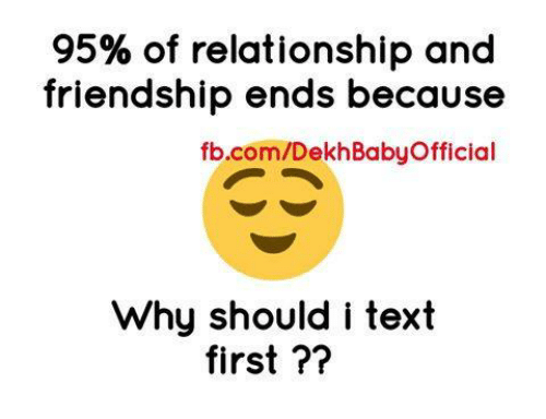 Text First: 95% of relationship and  friendship ends because  fb.com/DekhBabyOfficial  Why should i text  first ??