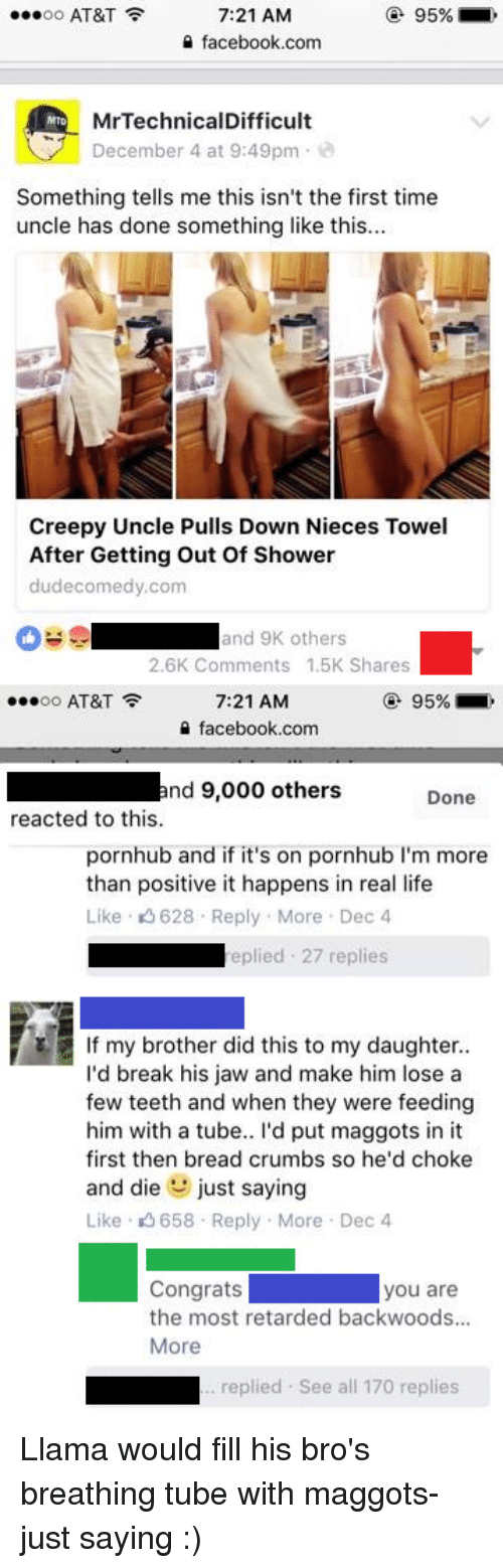 Mrtechnicaldifficult: 95%  OO  AT&T  7:21 AM  a facebook.com  f M MrTechnicalDifficult  December 4 at 9:49pm  i  Something tells me this isn't the first time  uncle has done something like this...  Creepy Uncle Pulls Down Nieces Towel  After Getting out of Shower  dude comedy com  and 9 others  2.6K Comments 1.5K Shares  95%  OO  AT&T  7:21 AM  facebook.com  nd 9,000 others  Done  reacted to this.  pornhub and if it's on pornhub l'm more  than positive it happens in real life  Like 628 Reply More Dec 4  eplied 27 replies  If my brother did this to my daughter  I'd break his jaw and make him lose a  few teeth and when they were feeding  him with a tube.. I'd put maggots in it  first then bread crumbs so he'd choke  and die  just saying  Like K 658 Reply More Dec 4  you are  the most retarded backwoods...  More  replied. See all 170 replies