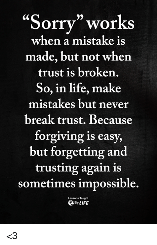 "Life, Memes, and Break: 95  ""Sorrv"" works  made, but not when  So, in life, make  when a mistake is  trust is broken.  mistakes but never  break trust. Because  forgiving is easy,  but forgetting and  trusting again is  sometimes impossible.  Lessons Taught  ByLIFE <3"