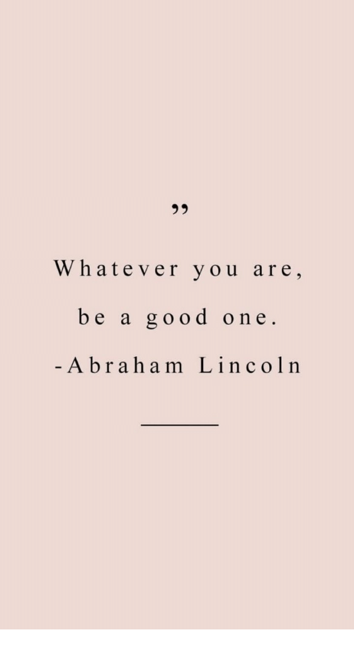 Abraham Lincoln: 95  Whatever you are,  be a good one  Abraham Lincoln