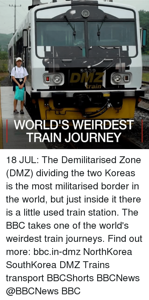 Journey, Memes, and Rain: 9559  DMZ  rain  WORLD'S WEIRDEST  TRAIN JOURNEY 18 JUL: The Demilitarised Zone (DMZ) dividing the two Koreas is the most militarised border in the world, but just inside it there is a little used train station. The BBC takes one of the world's weirdest train journeys. Find out more: bbc.in-dmz NorthKorea SouthKorea DMZ Trains transport BBCShorts BBCNews @BBCNews BBC