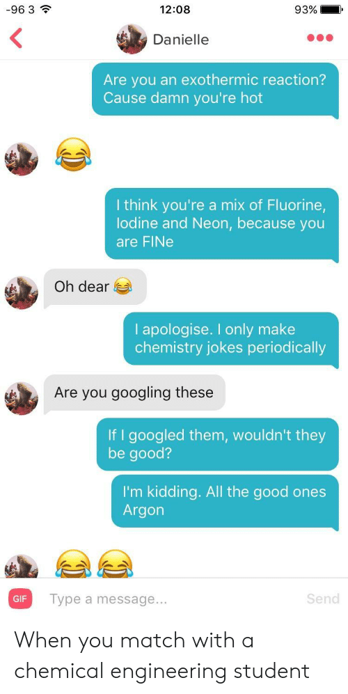 chemistry jokes: -96 3  12:08  93%  Danielle  Are you an exothermic reaction?  Cause damn you're hot  I think you're a mix of Fluorine  lodine and Neon, because you  are FINe  Oh dear  I apologise. I only make  chemistry jokes periodically  Are you googling these  If I googled them, wouldn't they  be good?  I'm kidding. All the good ones  Argon  Type a message...  Send  GIF When you match with a chemical engineering student