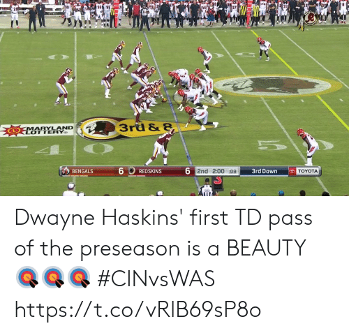Toyota: 96  3rd & 8  MARYLAND  LOTTERY  6  6 2nd 2:00 :09  TOYOTA  3rd Down  BENGALS  REDSKINS  98 Dwayne Haskins' first TD pass of the preseason is a BEAUTY 🎯🎯🎯  #CINvsWAS https://t.co/vRlB69sP8o