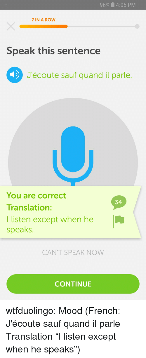 "Quand: 96%  4:05 PM  7 IN A ROW  Speak this sentence  J'écoute sauf quand il parle.  You are correct  Translation:  I listen except when he  speaks.  34  CANT SPEAK NOW  CONTINUE wtfduolingo:  Mood  (French: J'écoute sauf quand il parle Translation ""I listen except when he speaks"")"