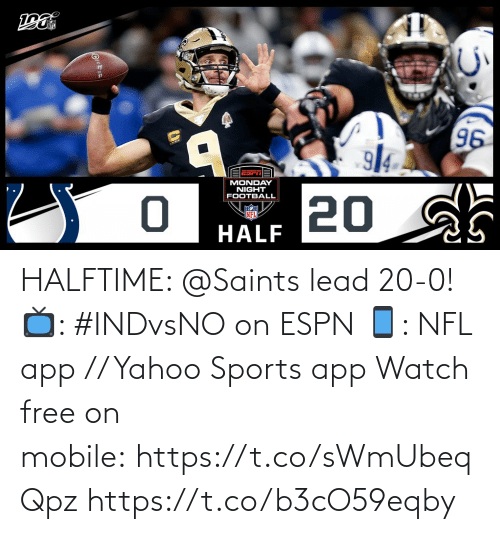 Monday: 96  914  EESrTA  MONDAY  NIGHT  FOOTBALL  20 sh  NFL  HALF HALFTIME: @Saints lead 20-0!  📺: #INDvsNO on ESPN 📱: NFL app // Yahoo Sports app Watch free on mobile: https://t.co/sWmUbeqQpz https://t.co/b3cO59eqby