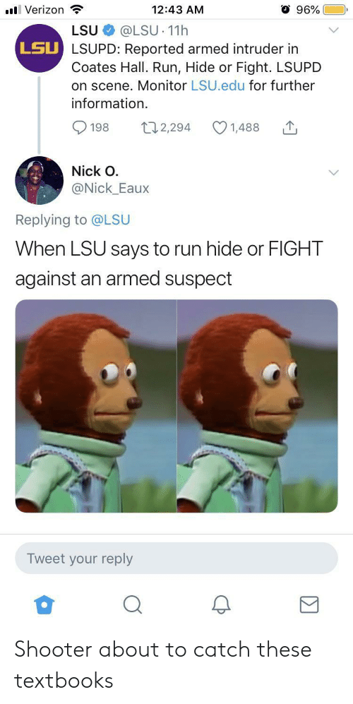 Reported: 96%  l Verizon  12:43 AM  @LSU 11h  LSU LSUPD: Reported armed intruder in  Coates Hall. Run, Hide or Fight. LSUPD  on scene. Monitor LSU.edu for further  LSU  information  t12,294  198  1,488  Nick O  @Nick_Eaux  Replying to @LSU  When LSU says to run hide or FIGHT  against an armed suspect  Tweet your reply Shooter about to catch these textbooks