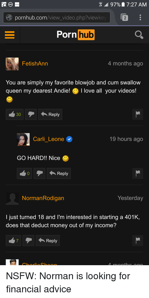 Advice, Blowjob, and Cars: 97% 17:27 AM  pornhub.com  video.php?viewke  Porn  hub  Fetish Ann  4 months ago  You are simply my favorite blowjob and cum swallow  queen my dearest Andie! Ilove all your videos!  Reply  30  Carli Leone  19 hours ago  GO HARD!! Nice  Reply  Yesterday  Norman Rodigan  I just turned 18 and I'm interested in starting a 401K,  does that deduct money out of my income?  Reply NSFW: Norman is looking for financial advice