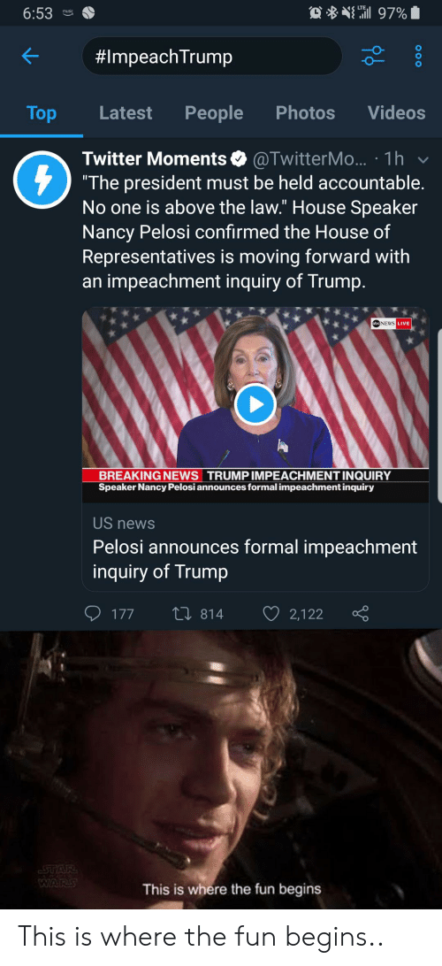 "Trump Twitter: 97%  6:53  music  #ImpeachTrump  People  Photos  Videos  Top  Latest  @TwitterM... 1h  ""The president must be held accountable.  No one is above the law."" House Speaker  Nancy Pelosi confirmed the House of  Representatives is moving forward with  impeachment inquiry of Trump.  Twitter Moments  abcNEWS LIVE  BREAKING NEWS TRUMP IMPEACHMENT INQUIRY  Speaker Nancy Pelosi announces formal impeachment inquiry  US news  Pelosi announces formal impeachment  inquiry of Trump  L 814  177  2,122  STAR  WARS  This is where the fun begins This is where the fun begins.."