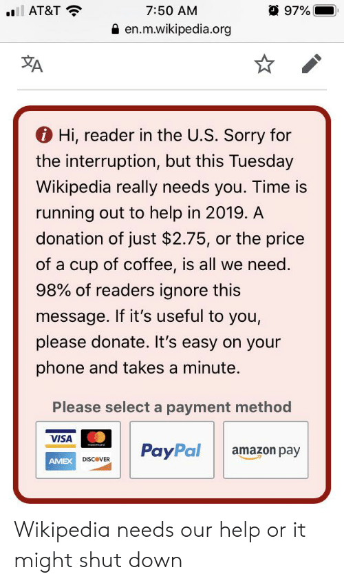 Interruption: 97%  7:50 AM  AT&T  en.m.wikipedia.org  A  Hi, reader in the U.S. Sorry for  the interruption, but this Tuesday  Wikipedia really needs you. Time is  running out to help in 2019. A  donation of just $2.75, or the price  of a cup of coffee, is all we need  98% of readers ignore this  message. If it's useful to you,  please donate. It's easy on your  phone and takes a minute.  Please select a payment method  VISA  mostercand  PayPal  amazon pay  DISCOVER  AMEX Wikipedia needs our help or it might shut down