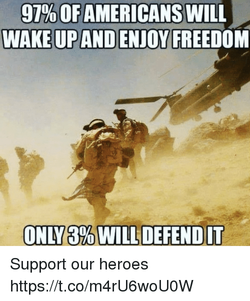 Memes, Heroes, and Freedom: 97% OF AMERICANS WILL  WAKE UP AND ENJOY FREEDOM Support our heroes https://t.co/m4rU6woU0W