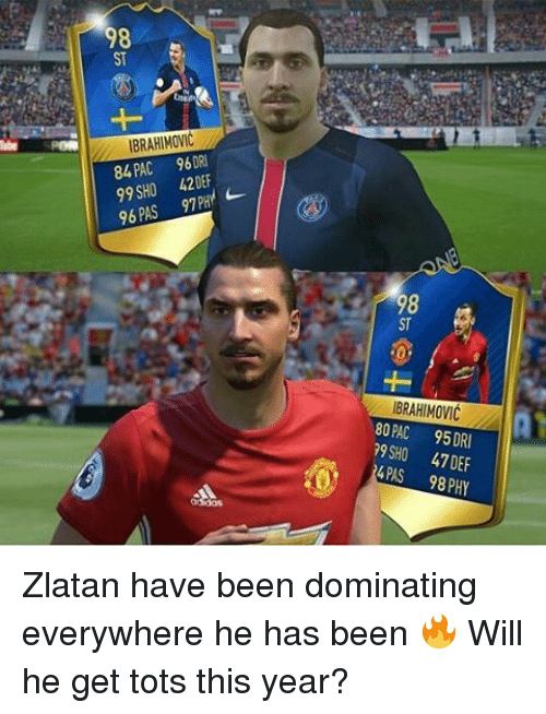 Memes, 🤖, and Pac: 98  IBRAHIMOVIC  SPOR  PAC 96 DRI  84 99 SHO 420EF  PAS PHY  96  97 IBRAHIMOVIC  80 PAC 95 DRI  SHO 47DEF  4PAS  98 PHY Zlatan have been dominating everywhere he has been 🔥 Will he get tots this year?