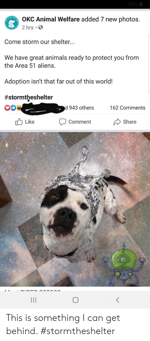 like comment share: 98%  OKC Animal Welfare added 7 new photos.  CANIMA  2 hrs .  Come storm our shelter...  We have great animals ready to protect you from  the Area 51 aliens.  Adoption isn't that far out of this world!  #stormtheshelter  d 943 others  162 Comments  Like  Comment  Share This is something I can get behind. #stormtheshelter