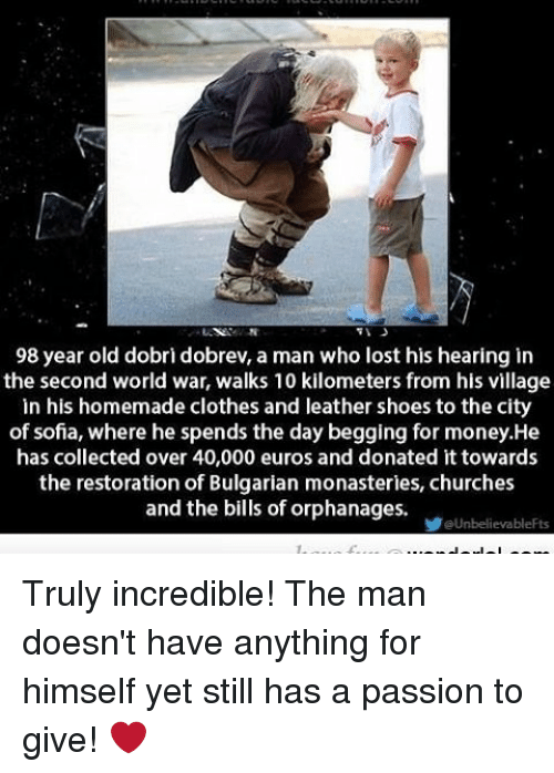 Memes, Euro, and 🤖: 98 year old dobri dobrev, a man who lost his hearing in  the second world war, walks 10 kilometers from his village  in his homemade clothes and leather shoes to the city  of sofia, where he spends the day begging for money.He  has collected over 40,000 euros and donated it towards  the restoration of Bulgarian monasteries, churches  and the bills of orphanages.  aUnbelievableFts Truly incredible! The man doesn't have anything for himself yet still has a passion to give! ❤