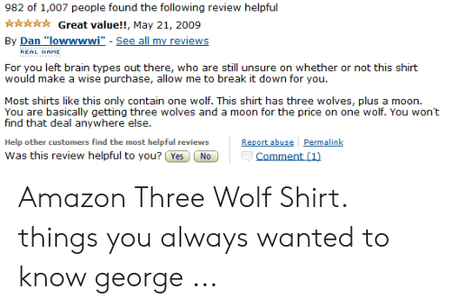 """wolf shirt: 982 of 1,007 people found the following review helpful  Great value!!, May 21, 2009  By Dan """"lowwwwi"""" - See all my reviews  REAL NAME  For you left brain types out there, who are still unsure on whether or not this shirt  would make a wise purchase, allow me to break it down for you.  Most shirts like this only contain one wolf. This shirt has three wolves, plus a moon  You are basically getting three wolves and a moon for the price on one wolf. You won't  find that deal anywhere else  Report abuse Permalink  Comment (1)  Help other customers find the most helpful reviews  Was this review helpful to you? Yes  No Amazon Three Wolf Shirt. things you always wanted to know george ..."""