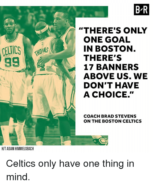 "Boston Celtics, Boston, and Celtics: 99  HIT ADAM HIMMELSBACH  MAS  BR  ""THERE'S ONLY  ONE GOAL  IN BOSTON  THERE'S  17 BANNERS  ABOVE US. WE  DON'T HAVE  A CHOICE.""  COACH BRAD STEVENS  ON THE BOSTON CELTICS Celtics only have one thing in mind."
