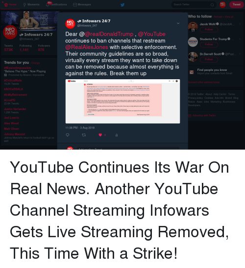 """Johnny Manziel: 99+  HomeMoments tificationsMessages  Tweet  Search Twitter  Who to follow  Refresh View a  Infowars 24/7  @Infowars_247  Jacob Wohl@JacobA  асо  IN  Follow  @realDonaldTrump , @YouTube  Dear @  continues to ban channels that restream  @RealAlexJones with selective enforcement.  Their community guidelines are so broad  virtually every stream they want to take down  can be removed because almost everything is  against the rules. Break them up  Infowars 24/7  VE 24  @Infowars 247  Students For Trump  TRUM P  Follow  Tweets  Following  Followers  573K 1,14  876  Dr.Darrell Scott@Past  Follow  Trends for Vou  Change  #MissionImpossible  """"Believe The Hype."""" Now Playing  Find people you know  Import your contacts from Gmail  Promoted by Mission: Impossible  #CriticalRole  8.2K Tweets  #AOOxDSALA  Youlube  Connect other address books  0  As you may know, our Community Guidelines describe which content we alow- and don't allow-on YouTube. Your video """"oWARS  IVE FEED 4 ALEX JONIES, INFOWARS OWEN SHROVER WAR ROOM DAVID KNIGHT REAL NEWS ADAMS was fagged for review. Upon  review, weve debermined that it violates our guidelines. We've removed it from YouTube and assigned a Community Guidelines strke, or  emporary penalty to your account  #InMyRetirement  #LivePD  22.6K Tweets  Justin Verlander  1,296 Tweets  2018 Twitter About Help Center Terms  Privacy policy Cookies Ads info Brand Blog  Status Apps Jobs Marketing Businesses  Developers  We are constantly working to keep YouTube free of spam. Iit's not okay to post lange amounts of untargeted unwanted, or nepetitive videos  In addition, ê the main purpose of your content is to drive people off of YouTube and onto another site, it ely violabe our spam policles  The impact of strikes  This is the frst strke applied to your account We understand that users seldom intend so violate our policies That's why srikes don't last  forever-this snke wa expre three months However, ส's important to remember that additional st"""