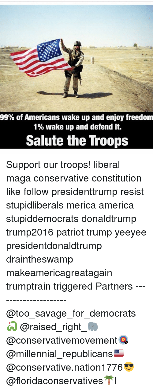 America, Memes, and Savage: 99% of Americans wake up and enjoy freedom  1% wake up and defend it.  Salute the Troops Support our troops! liberal maga conservative constitution like follow presidenttrump resist stupidliberals merica america stupiddemocrats donaldtrump trump2016 patriot trump yeeyee presidentdonaldtrump draintheswamp makeamericagreatagain trumptrain triggered Partners --------------------- @too_savage_for_democrats🐍 @raised_right_🐘 @conservativemovement🎯 @millennial_republicans🇺🇸 @conservative.nation1776😎 @floridaconservatives🌴I