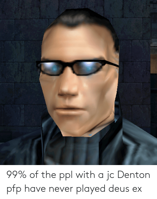 deus: 99% of the ppl with a jc Denton pfp have never played deus ex