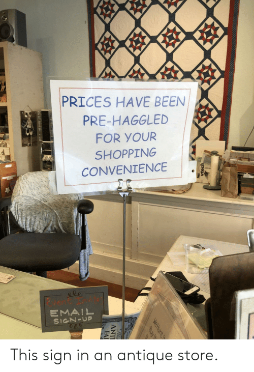 Fai: 99  PRICES HAVE BEEN  PRE-HAGGLED  FOR YOUR  SHOPPING  CONVENIENCE  le  vent Tnvit  EMAIL  SIGN-UP  vtech  WeHunt t  Buy it  Peta  ANTI  FAI This sign in an antique store.
