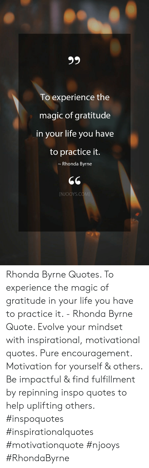 gratitude: 99  To experience the  magic of gratitude  in your life you have  to practice it.  Rhonda Byrne  [NJOOYS.COM Rhonda Byrne Quotes. To experience the magic of gratitude in your life you have to practice it. - Rhonda Byrne Quote. Evolve your mindset with inspirational, motivational quotes. Pure encouragement. Motivation for yourself & others. Be impactful & find fulfillment by repinning inspo quotes to help uplifting others. #inspoquotes #inspirationalquotes #motivationquote #njooys #RhondaByrne