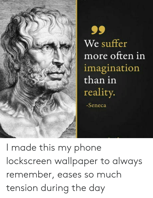 always remember: 99  We suffer  more often in  imagination  than in  reality.  -Seneca I made this my phone lockscreen wallpaper to always remember, eases so much tension during the day