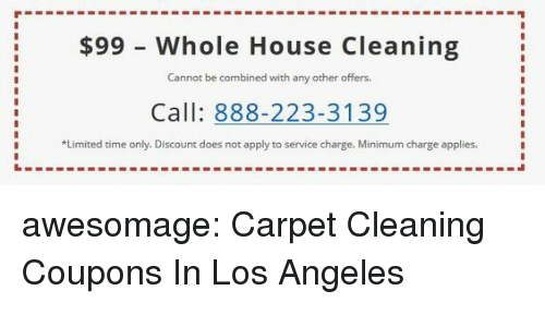 House Cleaning: $99 - Whole House Cleaning  Cannot be combined with any other offers.  Call: 888-223-3139  Limited time only. Discount does not apply to service charge. Minimum charge applies awesomage:  Carpet Cleaning Coupons In Los Angeles