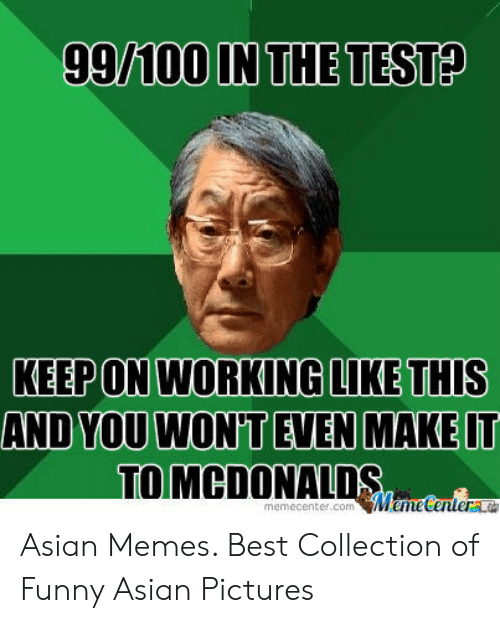 Funny Asian Memes: 99100 IN THE TESTA  KEEPON WORKINGLIKE THIs  AND YOU WON'T EVEN MAKE IT  TOMCDONALDS  memecenter.commeenteraa  Wemetenter Asian Memes. Best Collection of Funny Asian Pictures