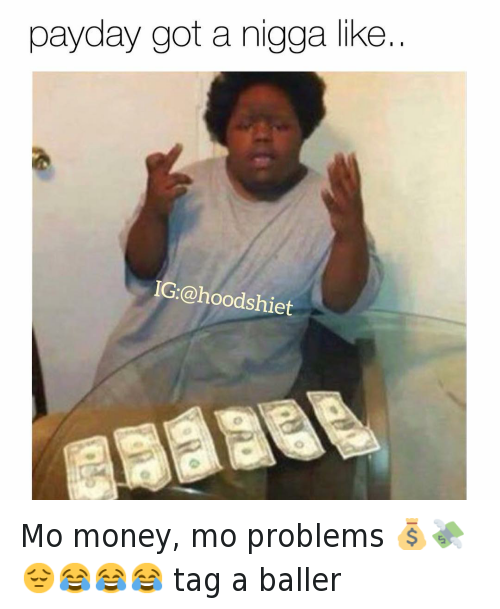 Being Broke, Finance, and Money: @hoodshiet  payday got a nigga like.. Mo money, mo problems 💰💸😔😂😂😂 tag a baller