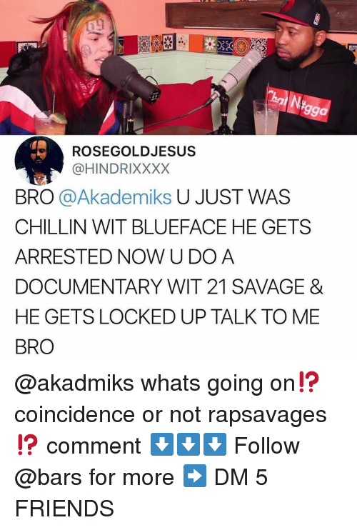 21 Savage: 99a  ROSEGOLDJESUS  @HINDRIXXXX  BRO @Akademiks U JUST WAS  CHILLIN WIT BLUEFACE HE GETS  ARRESTED NOW U DOA  DOCUMENTARY WIT 21 SAVAGE &  HE GETS LOCKED UP TALK TO ME  BRO @akadmiks whats going on⁉️coincidence or not rapsavages ⁉️ comment ⬇️⬇️⬇️ Follow @bars for more ➡️ DM 5 FRIENDS