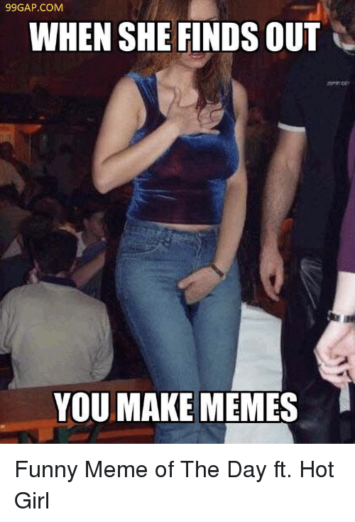 When She Finds Out: 99GAP.COM  WHEN SHE FINDS OUT  YOU MAKE MEMES Funny Meme of The Day ft. Hot Girl