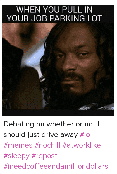Cars, Driving, and Lol: WHEN YOU PULL IN YOUR JOB PARKING LOT Debating on whether or not I should just drive away lol memes nochill atworklike sleepy repost  ineedcoffeeandamilliondollars
