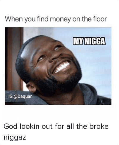 God, Mfw, and Money: When you find money on the floor   MY NIGGA God lookin out for all the broke niggaz