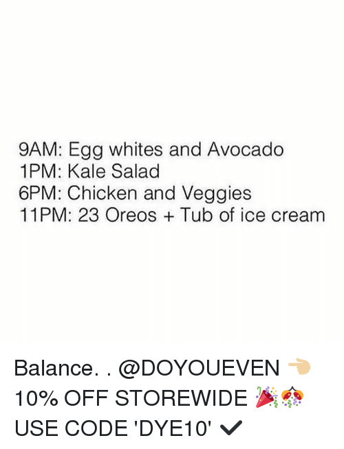 Gym, Avocado, and Chicken: 9AM: Egg whites and Avocado  1PM: Kale Salad  6PM: Chicken and Veggies  11PM: 23 Oreos Tub of ice cream Balance. . @DOYOUEVEN 👈🏼 10% OFF STOREWIDE 🎉🎊 USE CODE 'DYE10' ✔️