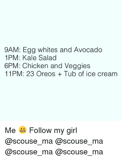 Memes, Avocado, and Chicken: 9AM: Egg whites and Avocado  1PM: Kale Salad  6PM: Chicken and Veggies  11PM: 23 Oreos Tub of ice cream Me 😬 Follow my girl @scouse_ma @scouse_ma @scouse_ma @scouse_ma
