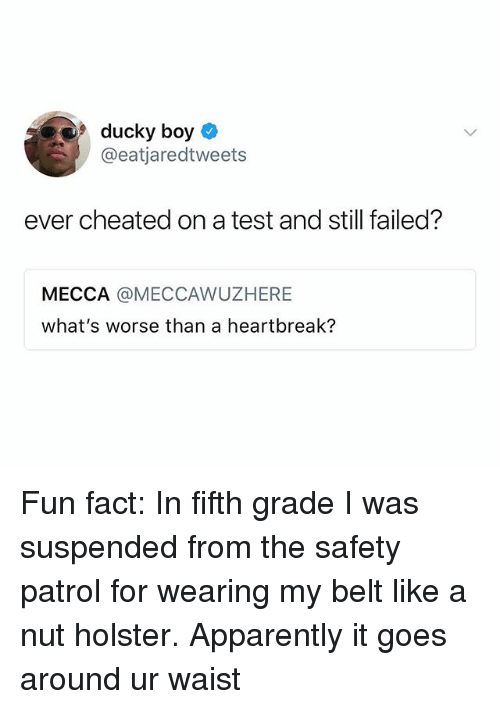 mecca: 9ducky boy  @eatjaredtweets  ever cheated on a test and still failed?  MECCA @MECCAWUZHERE  what's worse than a heartbreak? Fun fact: In fifth grade I️ was suspended from the safety patrol for wearing my belt like a nut holster. Apparently it goes around ur waist